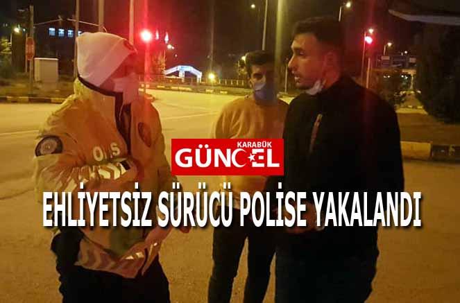 EHLİYETSİZ SÜRÜCÜ POLİSE YAKALANDI