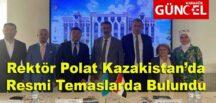 Rektör Polat Kazakistan'da Resmi Temaslarda Bulundu