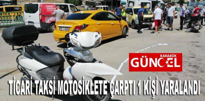 TİCARİ TAKSİ MOTOSİKLETE ÇARPTI 1 KİŞİ YARALANDI
