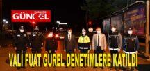 VALİ FUAT GÜREL DENETİMLERE KATILDI