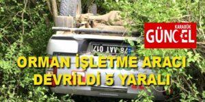 ORMAN İŞLETME ARACI DEVRİLDİ 5 YARALI