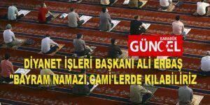 """DİYANET İŞLERİ BAŞKANI ALİ ERBAŞ """"BAYRAM NAMAZI CAMİ'LERDE KILABİLİRİZ"""