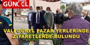 VALİ GÜREL PAZAR YERLERİNDE ZİYARETLERDE BULUNDU