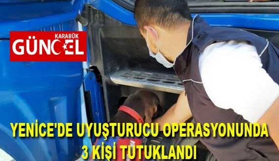YENİCE'DE UYUŞTURUCU OPERASYONUNDA 3 KİŞİ TUTUKLANDI