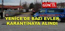 YENİCE'DE BAZI EVLER KARANTİNAYA ALINDI