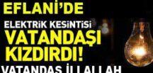 EFLANİ'DE ELEKTRİK KESİNTİLERİ VATANDAŞA İLLALLAH ETTİRDİ