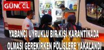 YABANCI UYRUKLU BİR KİŞİ KARANTİNADA OLMASI GEREKİRKEN POLİSLERE YAKALANDI