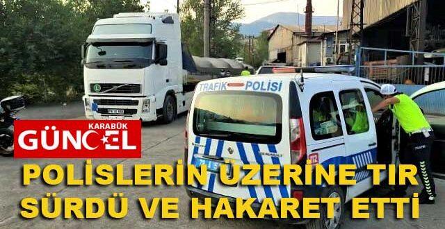 POLİSLERİN ÜZERİNE TIR SÜRDÜ VE HAKARET ETTİ