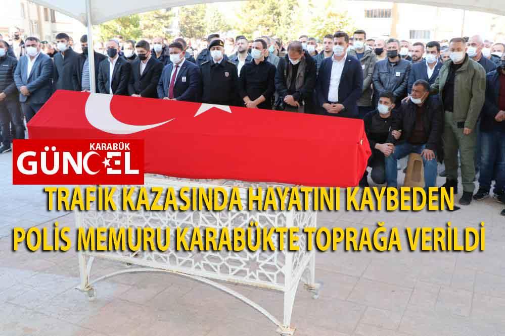 TRAFİK KAZASINDA HAYATINI KAYBEDEN POLİS MEMURU KARABÜKTE TOPRAĞA VERİLDİ